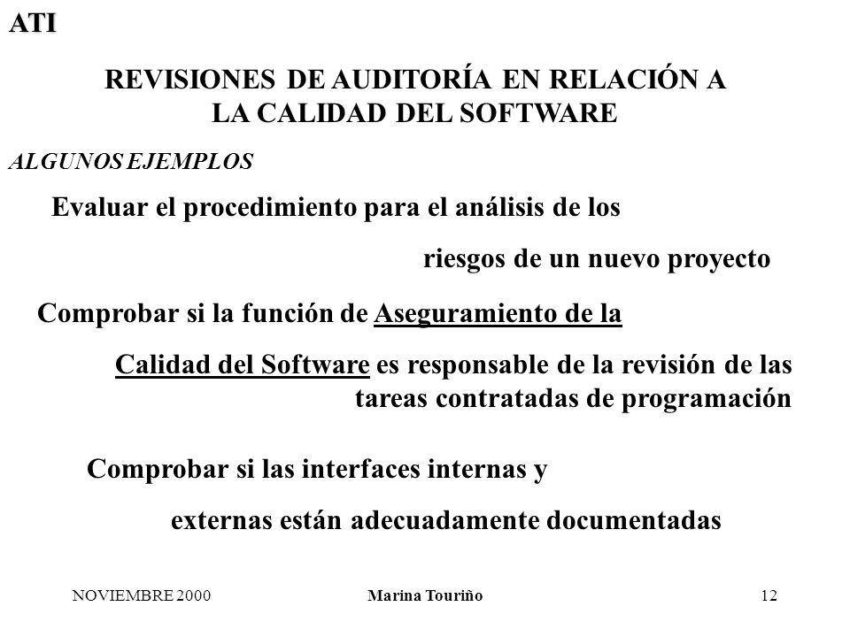 ATI NOVIEMBRE 2000Marina Touriño12 Evaluar el procedimiento para el análisis de los riesgos de un nuevo proyecto Comprobar si la función de Aseguramiento de la Calidad del Software es responsable de la revisión de las tareas contratadas de programación Comprobar si las interfaces internas y externas están adecuadamente documentadas REVISIONES DE AUDITORÍA EN RELACIÓN A LA CALIDAD DEL SOFTWARE ALGUNOS EJEMPLOS
