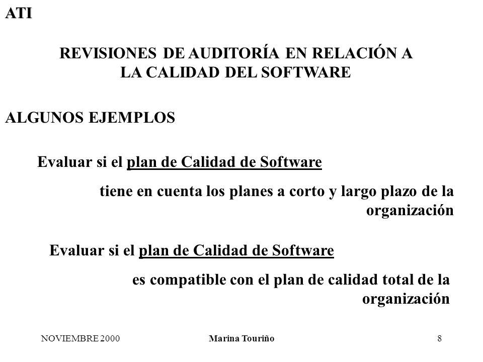 ATI NOVIEMBRE 2000Marina Touriño8 REVISIONES DE AUDITORÍA EN RELACIÓN A LA CALIDAD DEL SOFTWARE ALGUNOS EJEMPLOS Evaluar si el plan de Calidad de Software tiene en cuenta los planes a corto y largo plazo de la organización Evaluar si el plan de Calidad de Software es compatible con el plan de calidad total de la organización