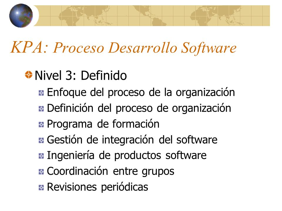 KPA: Proceso Desarrollo Software Nivel 4: Gestionado Gestión cuantitativa del proceso Gestión de calidad del software Nivel 5: Optimización Prevención de defectos Gestión de la tecnología Gestión de cambios en el proceso