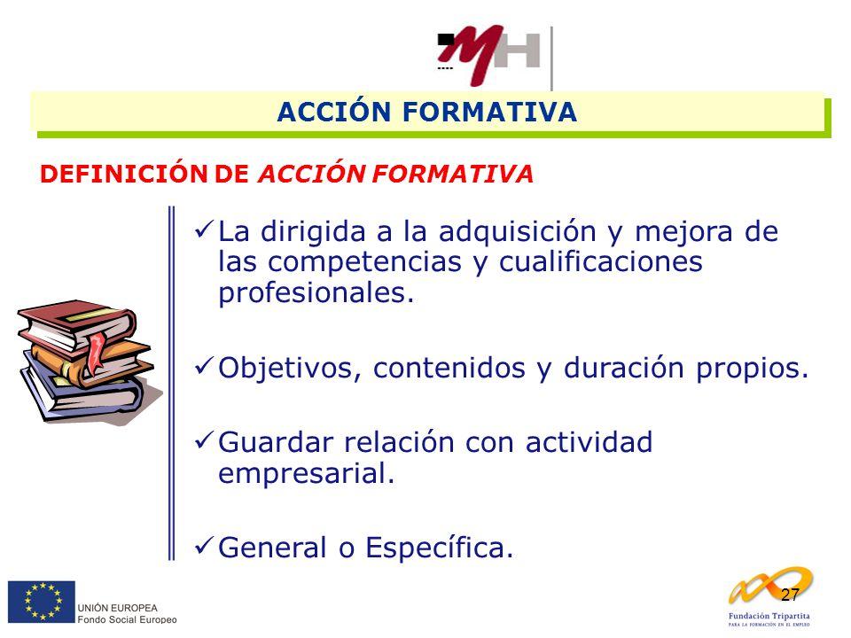 27 ACCIÓN FORMATIVA DEFINICIÓN DE ACCIÓN FORMATIVA La dirigida a la adquisición y mejora de las competencias y cualificaciones profesionales. Objetivo