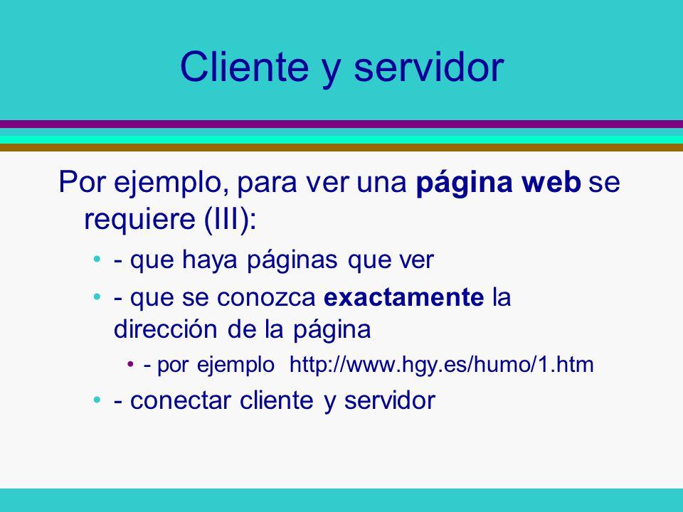 Cliente y servidor Por ejemplo, para ver una página web se requiere (III): - que haya páginas que ver - que se conozca exactamente la dirección de la