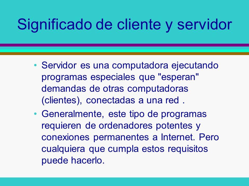 Significado de cliente y servidor Servidor es una computadora ejecutando programas especiales que