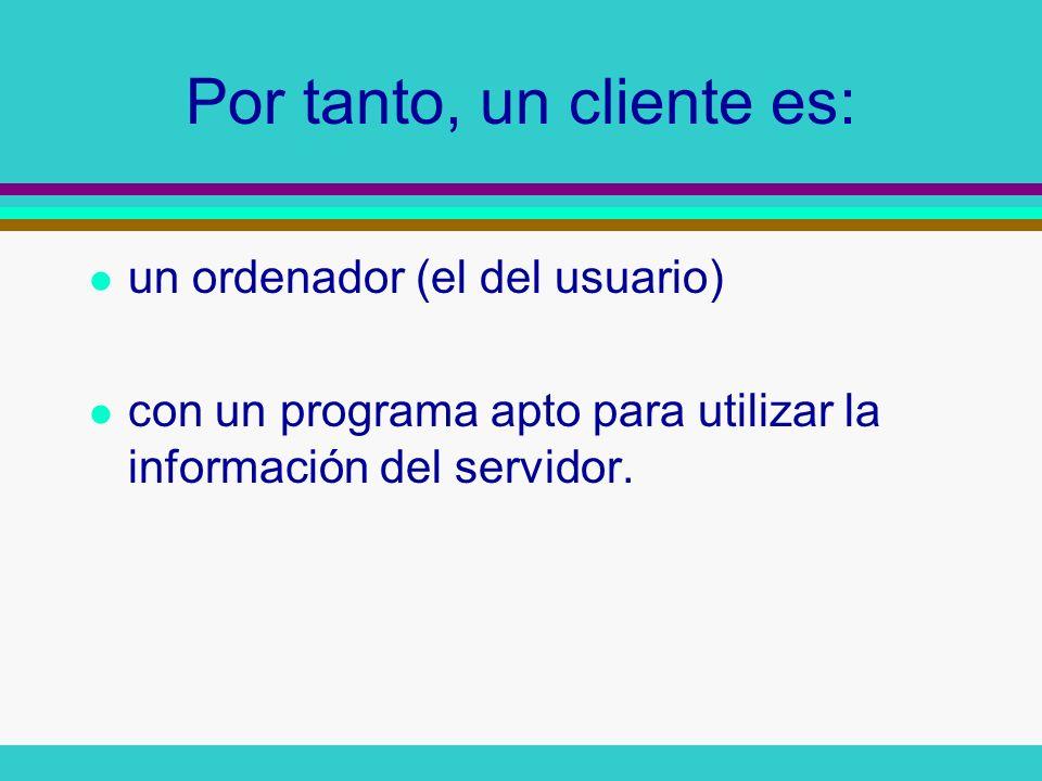 Por tanto, un cliente es: l un ordenador (el del usuario) l con un programa apto para utilizar la información del servidor.
