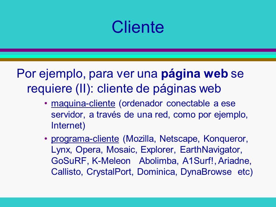 Cliente Por ejemplo, para ver una página web se requiere (II): cliente de páginas web maquina-cliente (ordenador conectable a ese servidor, a través d