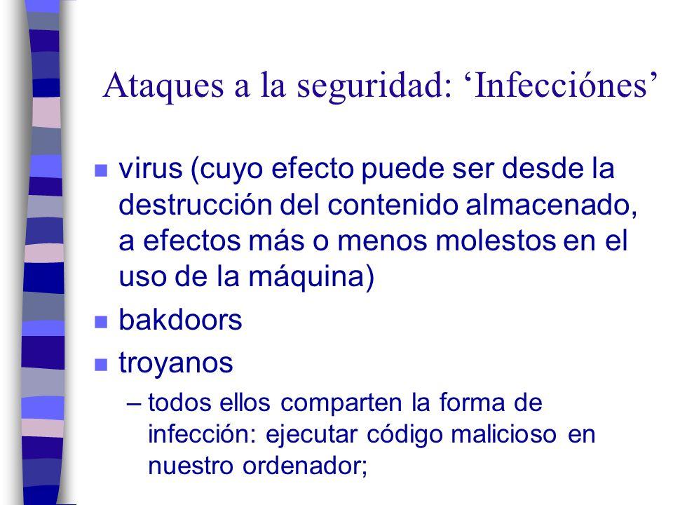 Ataques a la seguridad: Infecciónes n virus (cuyo efecto puede ser desde la destrucción del contenido almacenado, a efectos más o menos molestos en el uso de la máquina) n bakdoors n troyanos –todos ellos comparten la forma de infección: ejecutar código malicioso en nuestro ordenador;