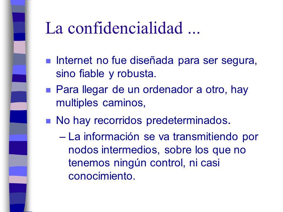 La confidencialidad... n Internet no fue diseñada para ser segura, sino fiable y robusta.