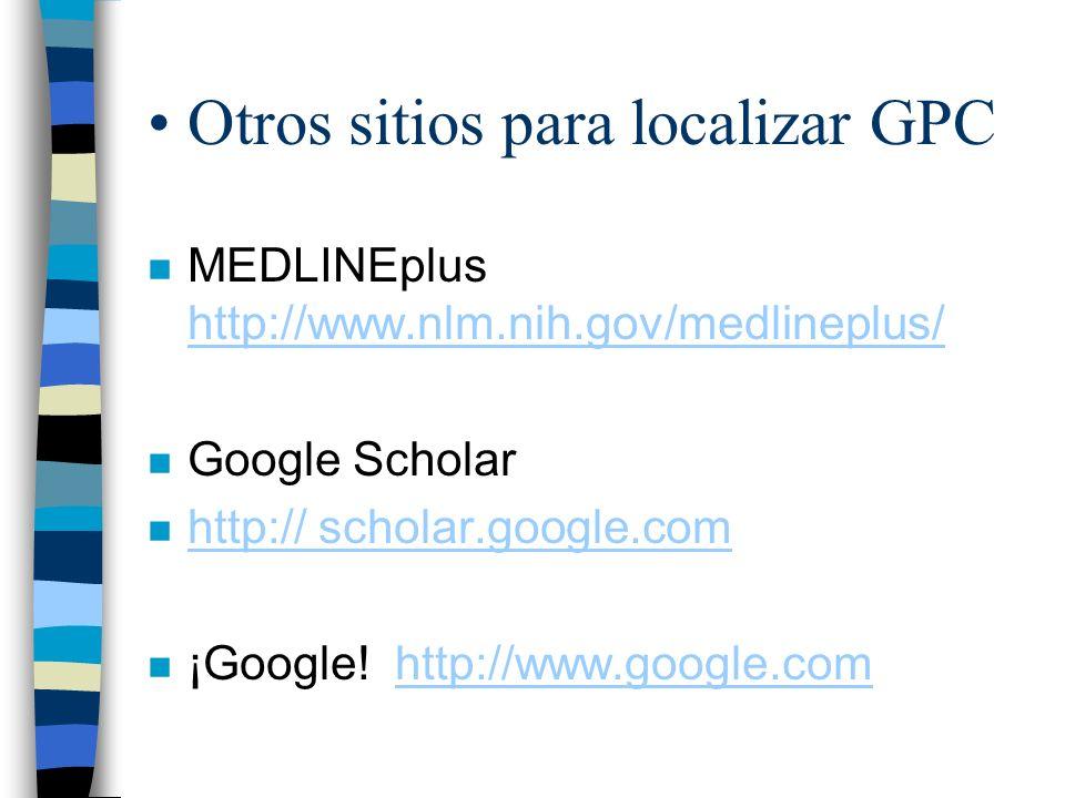 Otros sitios para localizar GPC n MEDLINEplus http://www.nlm.nih.gov/medlineplus/ http://www.nlm.nih.gov/medlineplus/ n Google Scholar n http:// schol