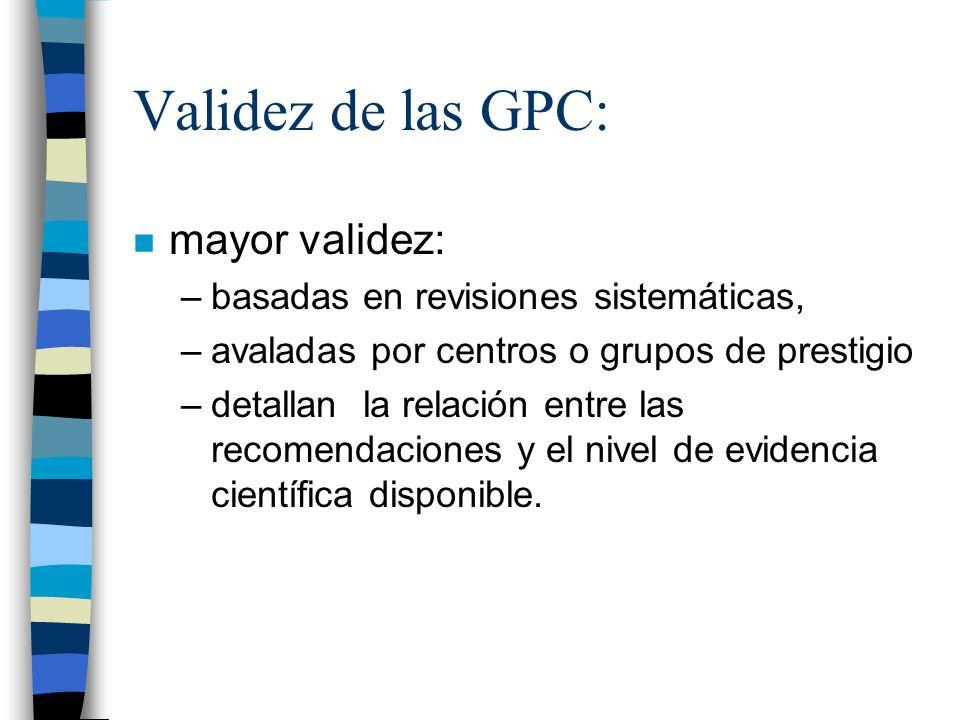 Validez de las GPC: n mayor validez: –basadas en revisiones sistemáticas, –avaladas por centros o grupos de prestigio –detallan la relación entre las
