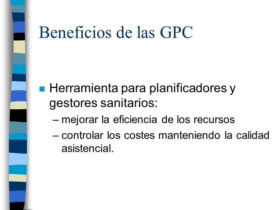 Beneficios de las GPC n Herramienta para planificadores y gestores sanitarios: –mejorar la eficiencia de los recursos –controlar los costes manteniend