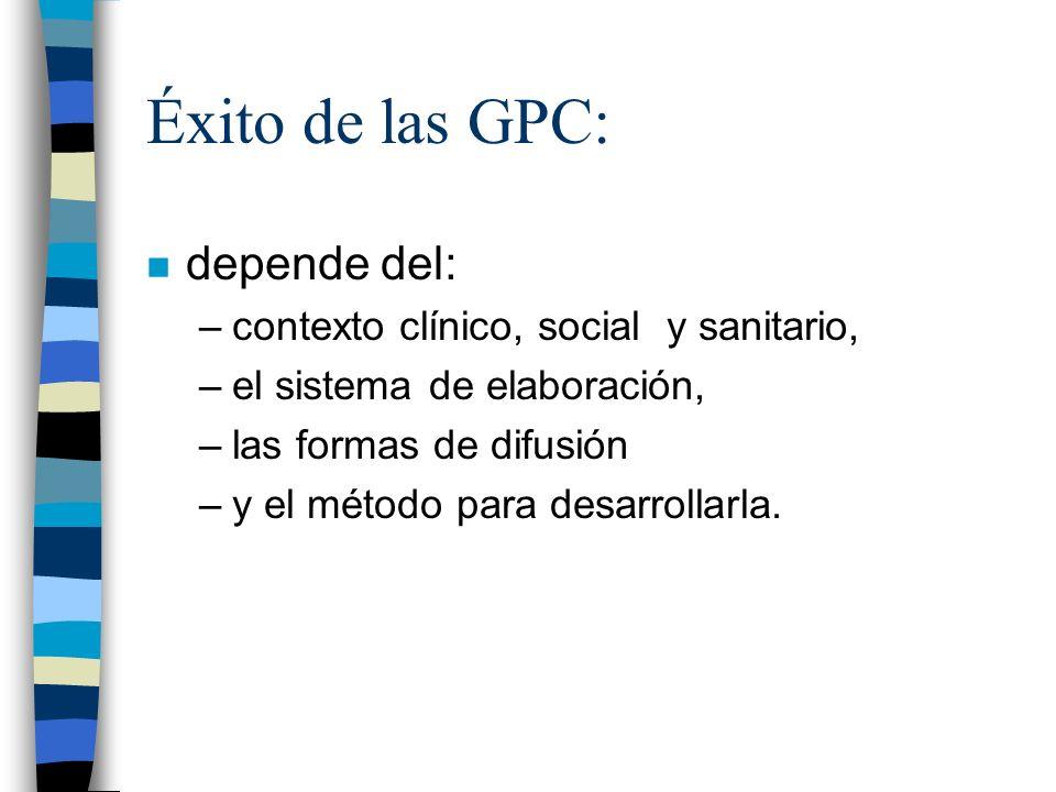 Éxito de las GPC: n depende del: –contexto clínico, social y sanitario, –el sistema de elaboración, –las formas de difusión –y el método para desarrol