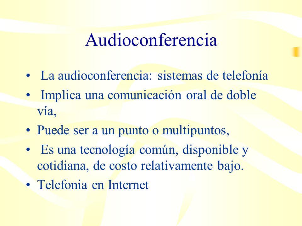 Audioconferencia La audioconferencia: sistemas de telefonía Implica una comunicación oral de doble vía, Puede ser a un punto o multipuntos, Es una tecnología común, disponible y cotidiana, de costo relativamente bajo.