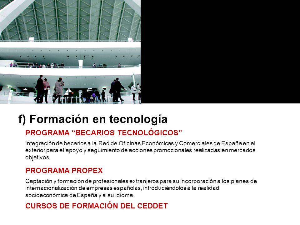 f) Formación en tecnología PROGRAMA BECARIOS TECNOLÓGICOS Integración de becarios a la Red de Oficinas Económicas y Comerciales de España en el exterior para el apoyo y seguimiento de acciones promocionales realizadas en mercados objetivos.