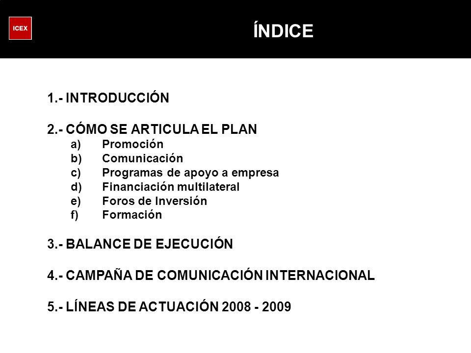 ÍNDICE 1.- INTRODUCCIÓN 2.- CÓMO SE ARTICULA EL PLAN a)Promoción b)Comunicación c)Programas de apoyo a empresa d)Financiación multilateral e)Foros de Inversión f)Formación 3.- BALANCE DE EJECUCIÓN 4.- CAMPAÑA DE COMUNICACIÓN INTERNACIONAL 5.- LÍNEAS DE ACTUACIÓN 2008 - 2009