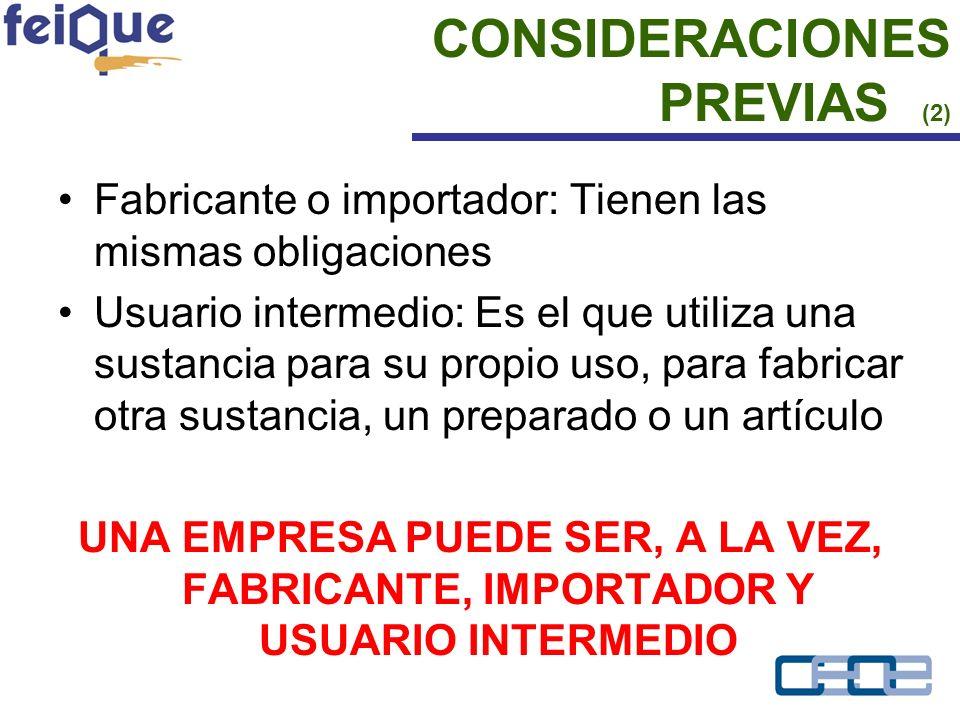 Fabricante o importador: Tienen las mismas obligaciones Usuario intermedio: Es el que utiliza una sustancia para su propio uso, para fabricar otra sustancia, un preparado o un artículo UNA EMPRESA PUEDE SER, A LA VEZ, FABRICANTE, IMPORTADOR Y USUARIO INTERMEDIO CONSIDERACIONES PREVIAS (2)