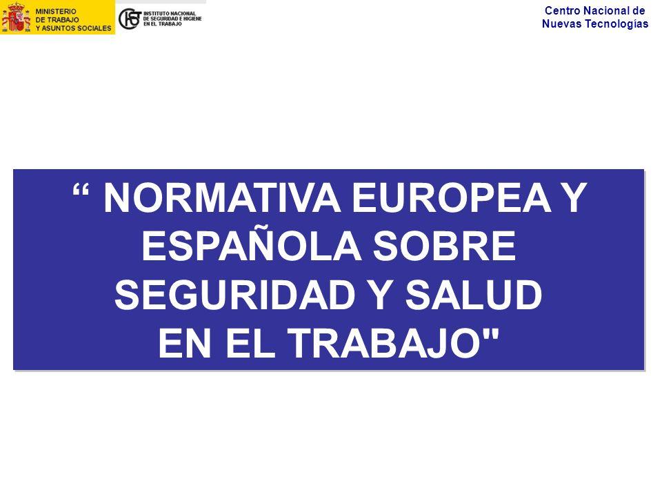 Centro Nacional de Nuevas Tecnologías NORMATIVA EUROPEA Y ESPAÑOLA SOBRE SEGURIDAD Y SALUD EN EL TRABAJO