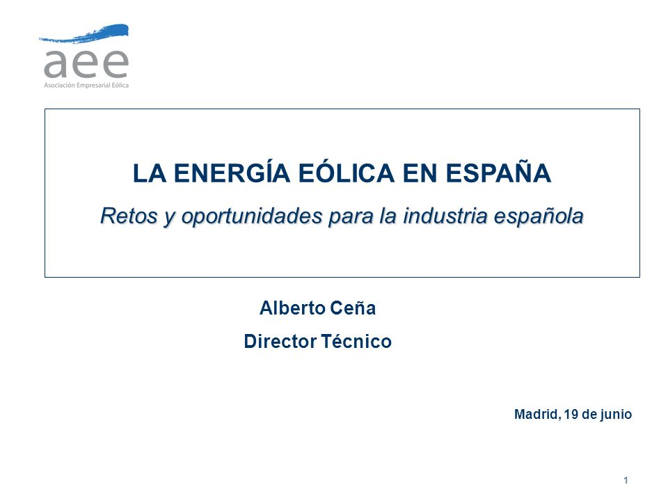 1 LA ENERGÍA EÓLICA EN ESPAÑA Retos y oportunidades para la industria española Alberto Ceña Director Técnico Madrid, 19 de junio