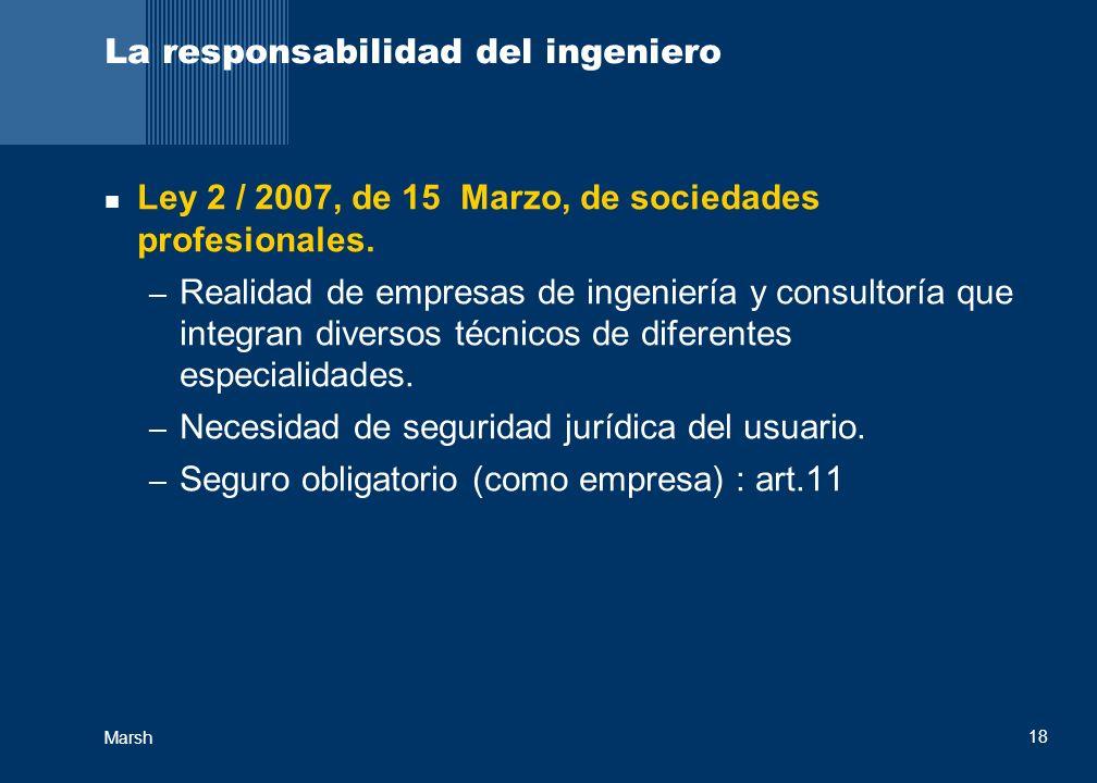 Marsh 18 La responsabilidad del ingeniero Ley 2 / 2007, de 15 Marzo, de sociedades profesionales. – Realidad de empresas de ingeniería y consultoría q