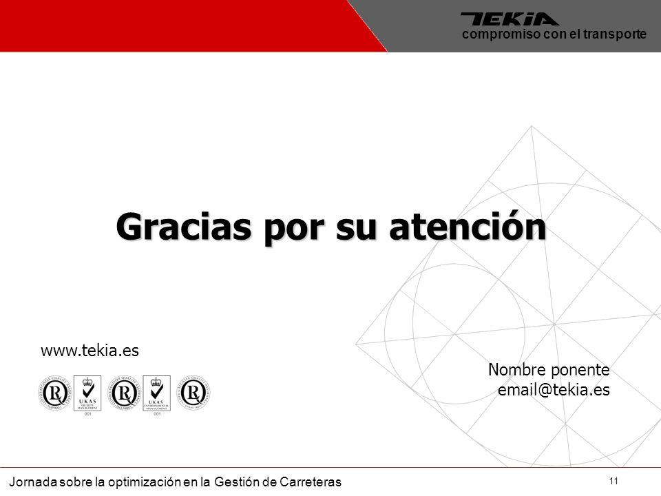 11 Jornada sobre la optimización en la Gestión de Carreteras compromiso con el transporte Gracias por su atención Nombre ponente email@tekia.es www.te