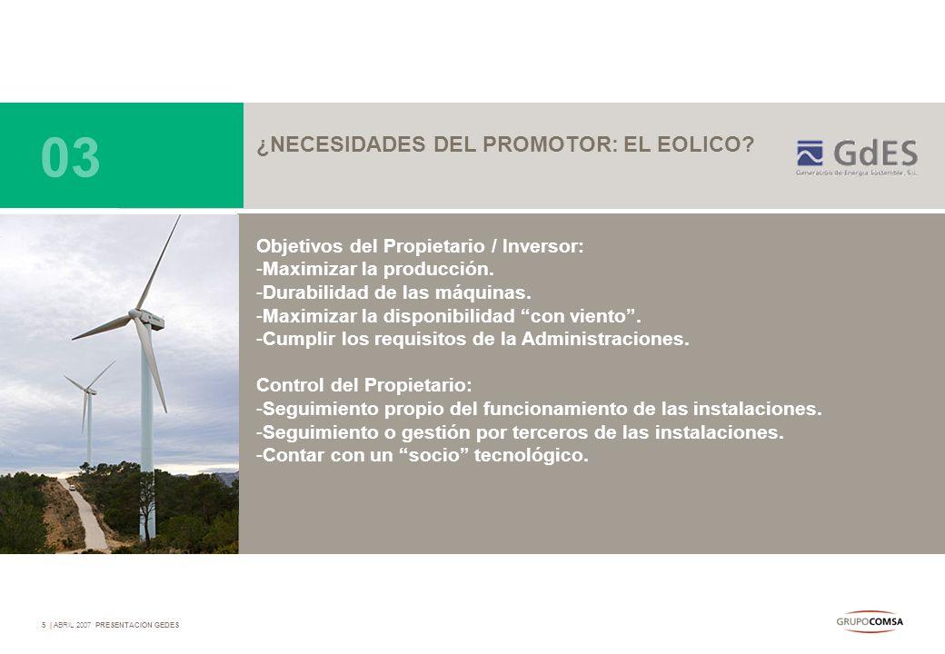5   ABRIL 2007 PRESENTACIÓN GEDES ¿NECESIDADES DEL PROMOTOR: EL EOLICO? Objetivos del Propietario / Inversor: -Maximizar la producción. -Durabilidad d