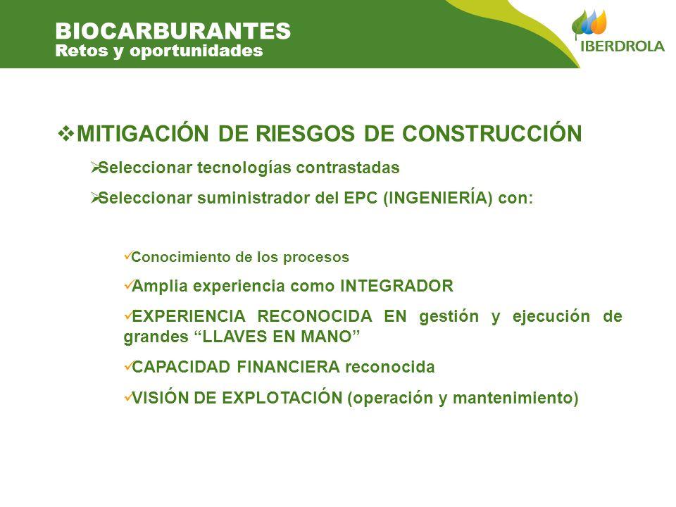 MITIGACIÓN DE RIESGOS DE CONSTRUCCIÓN Seleccionar tecnologías contrastadas Seleccionar suministrador del EPC (INGENIERÍA) con: Conocimiento de los procesos Amplia experiencia como INTEGRADOR EXPERIENCIA RECONOCIDA EN gestión y ejecución de grandes LLAVES EN MANO CAPACIDAD FINANCIERA reconocida VISIÓN DE EXPLOTACIÓN (operación y mantenimiento) BIOCARBURANTES Retos y oportunidades