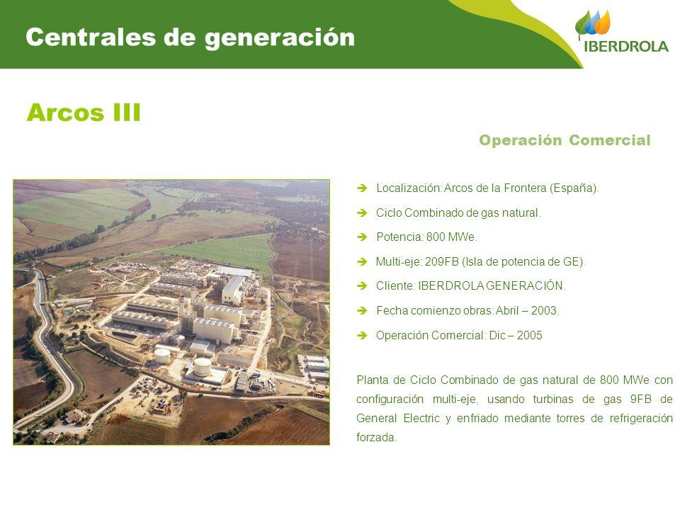 Arcos III Operación Comercial Centrales de generación Localización: Arcos de la Frontera (España). Ciclo Combinado de gas natural. Potencia: 800 MWe.