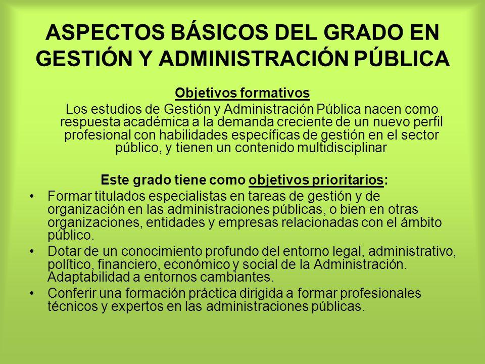 ASPECTOS BÁSICOS DEL GRADO EN GESTIÓN Y ADMINISTRACIÓN PÚBLICA Objetivos formativos Los estudios de Gestión y Administración Pública nacen como respue