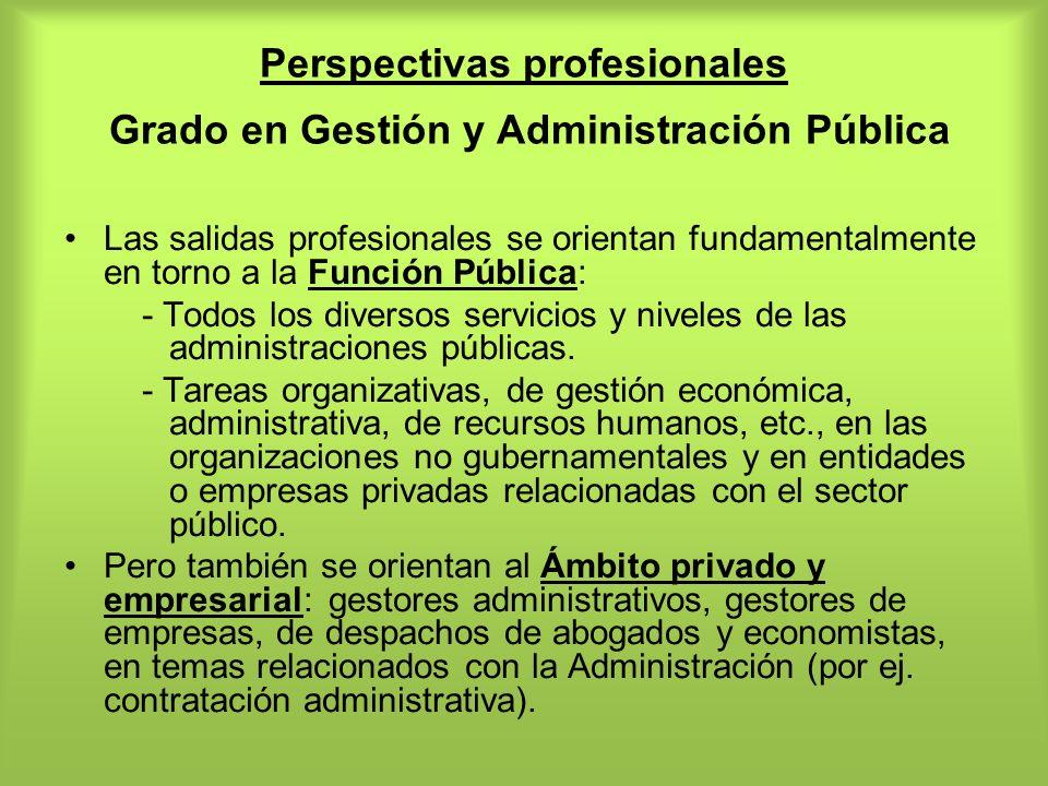 Perspectivas profesionales Grado en Gestión y Administración Pública Las salidas profesionales se orientan fundamentalmente en torno a la Función Públ