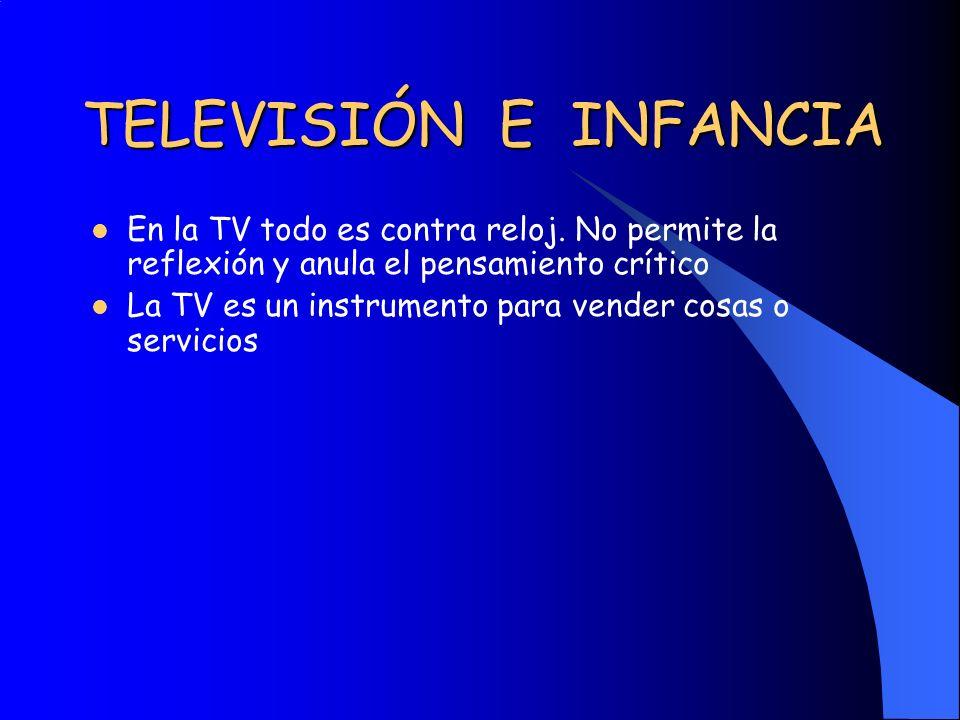 TELEVISIÓN E INFANCIA En la TV todo es contra reloj. No permite la reflexión y anula el pensamiento crítico La TV es un instrumento para vender cosas