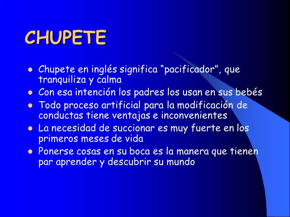 CHUPETE Chupete en inglés significa pacificador, que tranquiliza y calma Con esa intención los padres los usan en sus bebés Todo proceso artificial pa