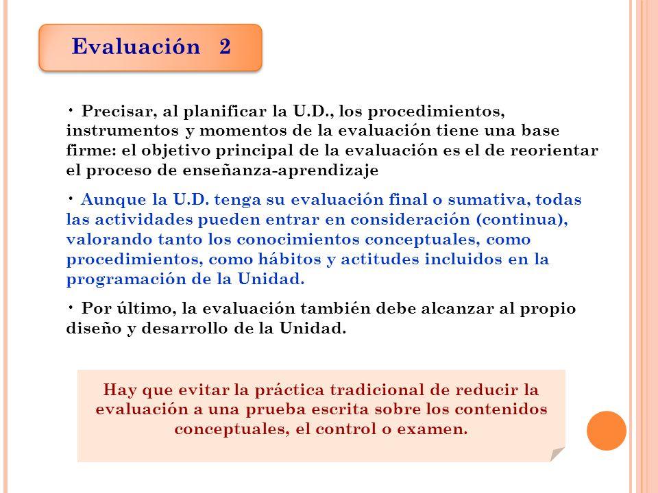 Evaluación 2 Precisar, al planificar la U.D., los procedimientos, instrumentos y momentos de la evaluación tiene una base firme: el objetivo principal de la evaluación es el de reorientar el proceso de enseñanza-aprendizaje Aunque la U.D.