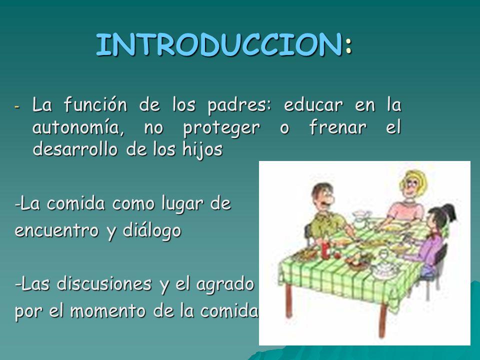 INTRODUCCION: - La función de los padres: educar en la autonomía, no proteger o frenar el desarrollo de los hijos - La comida como lugar de encuentro y diálogo -Las discusiones y el agrado por el momento de la comida