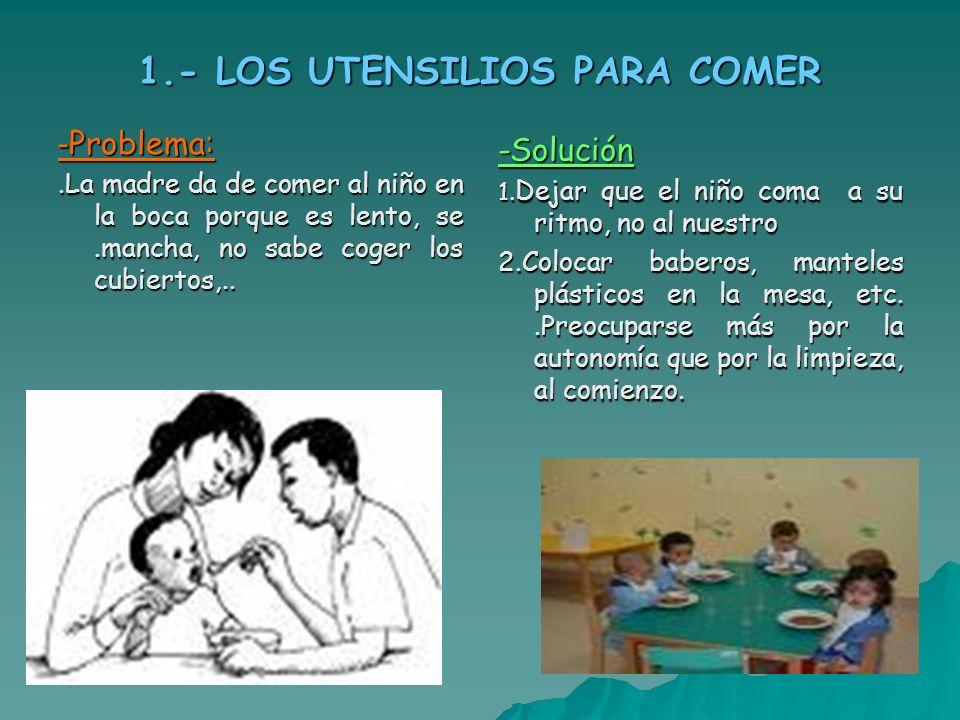 1.- LOS UTENSILIOS PARA COMER - Problema:.La madre da de comer al niño en la boca porque es lento, se.mancha, no sabe coger los cubiertos,.. -Solución