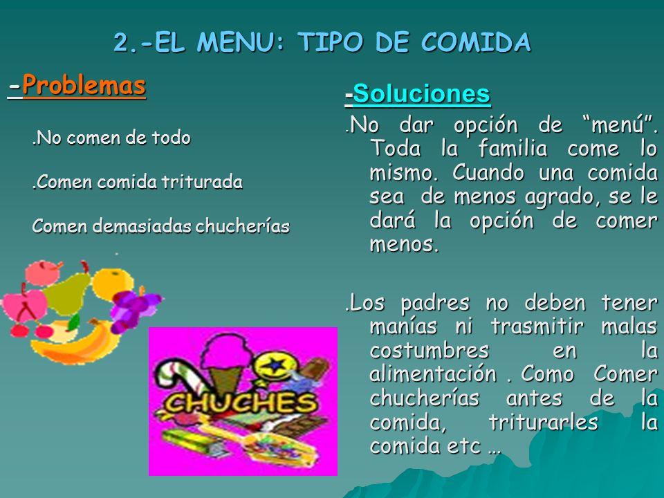 2.-EL MENU: TIPO DE COMIDA -Problemas.No comen de todo.Comen comida triturada Comen demasiadas chucherías. -Soluciones. No dar opción de menú. Toda la