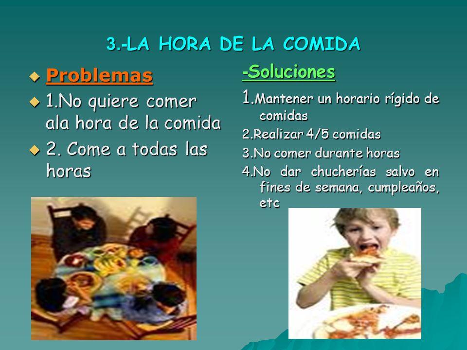 3.- LA HORA DE LA COMIDA Problemas Problemas 1.No quiere comer ala hora de la comida 1.No quiere comer ala hora de la comida 2.