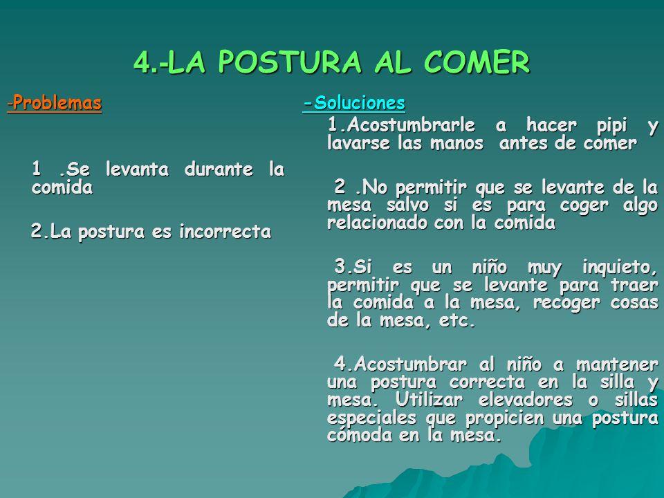 4.- LA POSTURA AL COMER - Problemas 1.Se levanta durante la comida 1.Se levanta durante la comida 2.La postura es incorrecta 2.La postura es incorrect