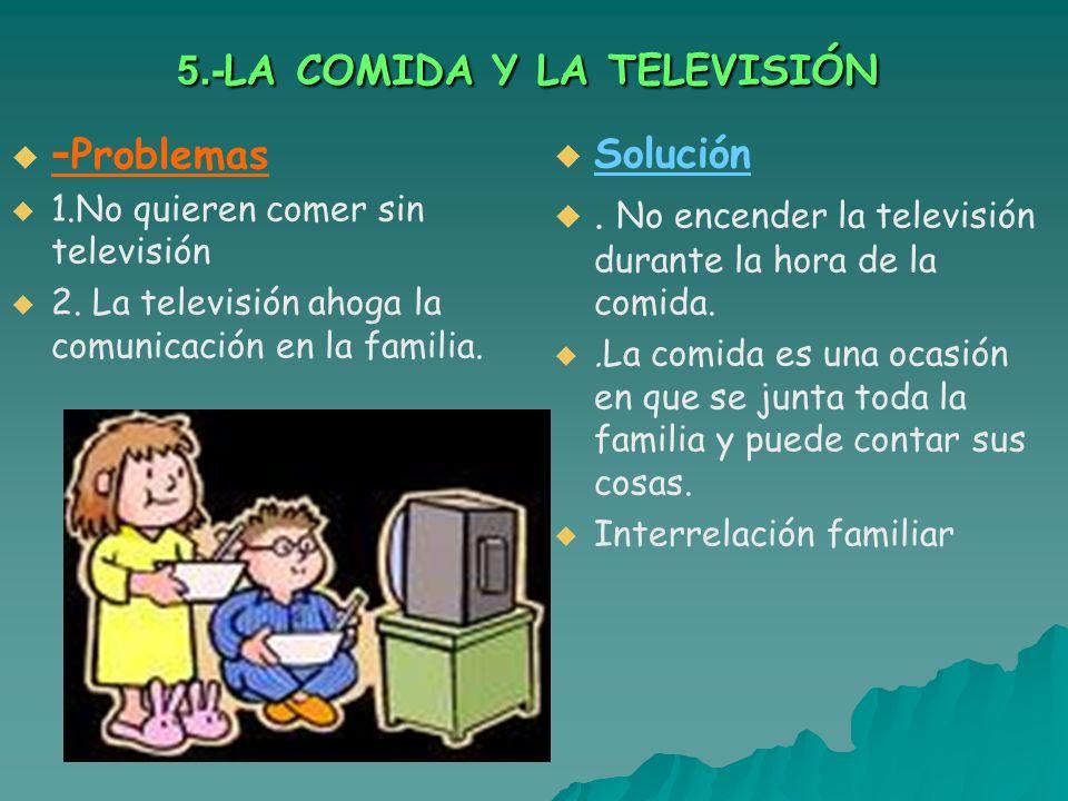 5.- LA COMIDA Y LA TELEVISIÓN - Problemas 1.No quieren comer sin televisión 2. La televisión ahoga la comunicación en la familia. Solución. No encende