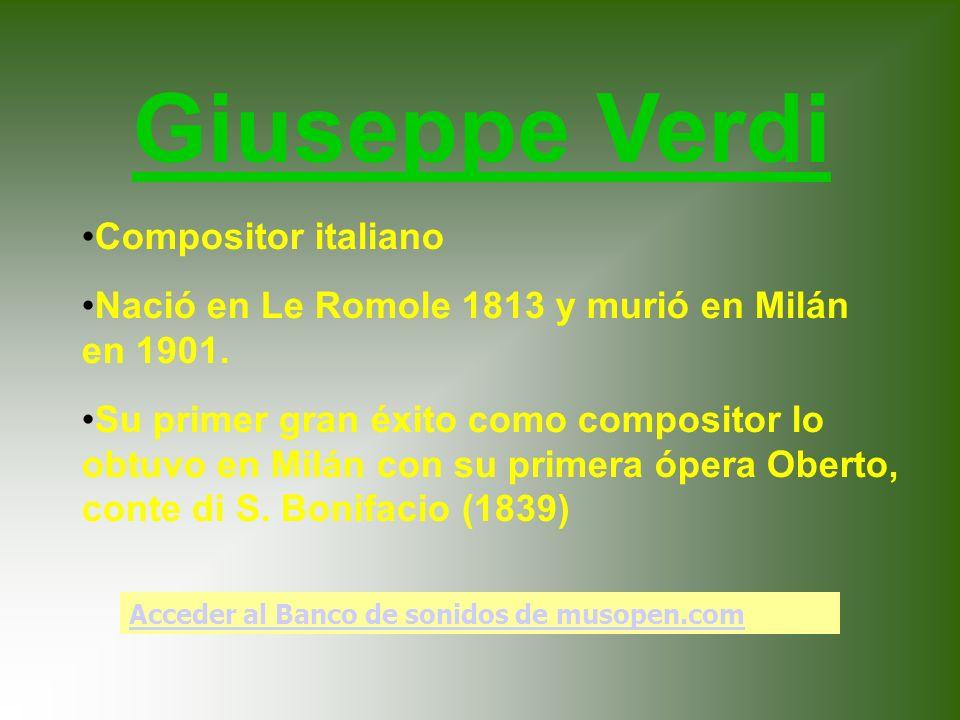 Giuseppe Verdi Compositor italiano Nació en Le Romole 1813 y murió en Milán en 1901. Su primer gran éxito como compositor lo obtuvo en Milán con su pr