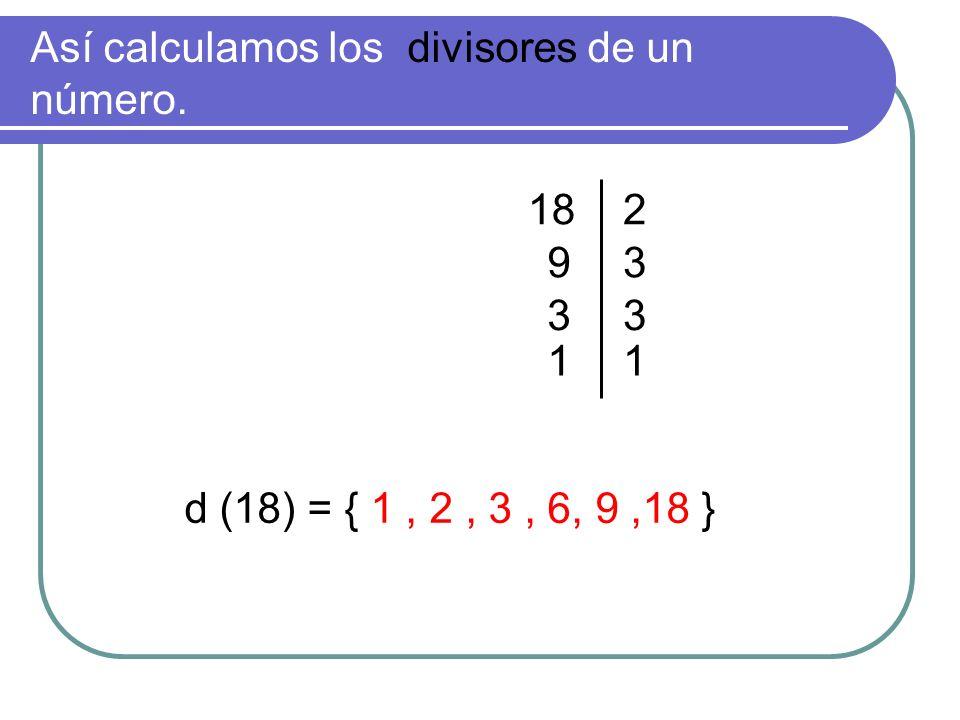 Así calculamos los divisores de un número. 182 93 33 11 d (18) = { 1, 2, 3, 6, 9,18 }