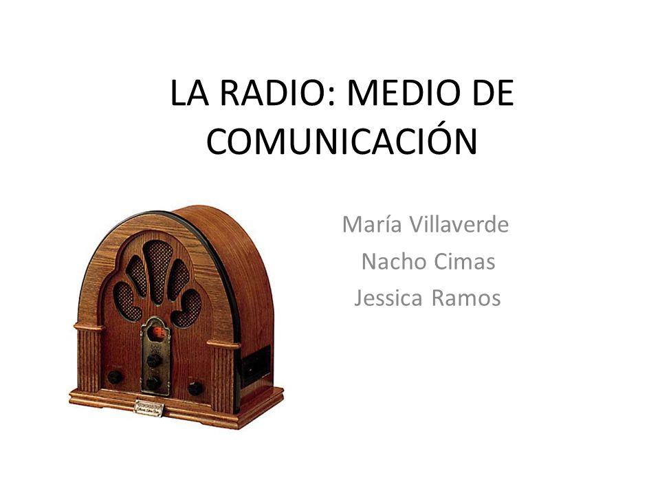 LA RADIO: MEDIO DE COMUNICACIÓN María Villaverde Nacho Cimas Jessica Ramos