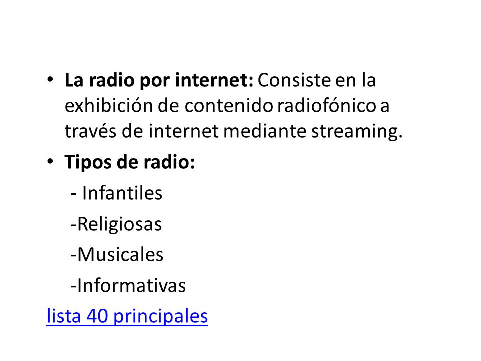 La radio por internet: Consiste en la exhibición de contenido radiofónico a través de internet mediante streaming. Tipos de radio: - Infantiles -Relig