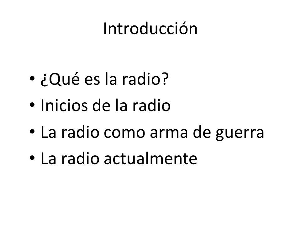 Introducción ¿Qué es la radio? Inicios de la radio La radio como arma de guerra La radio actualmente