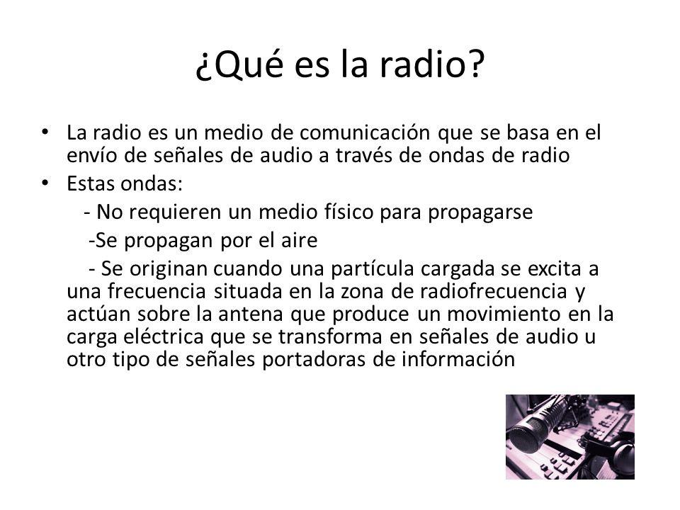 ¿Qué es la radio? La radio es un medio de comunicación que se basa en el envío de señales de audio a través de ondas de radio Estas ondas: - No requie