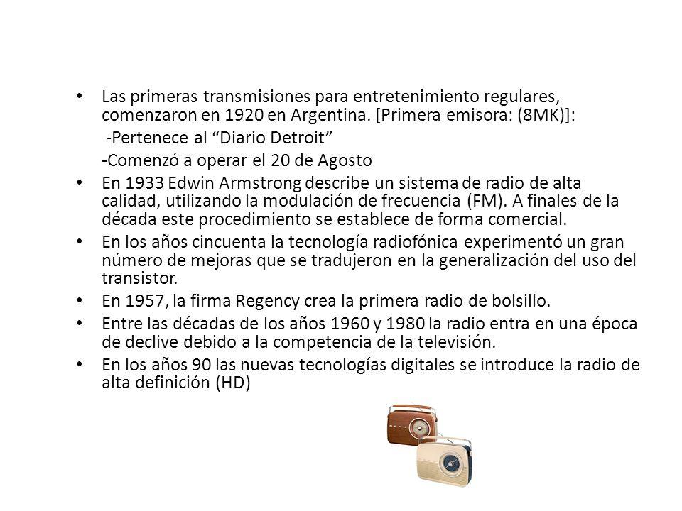 Las primeras transmisiones para entretenimiento regulares, comenzaron en 1920 en Argentina. [Primera emisora: (8MK)]: -Pertenece al Diario Detroit -Co