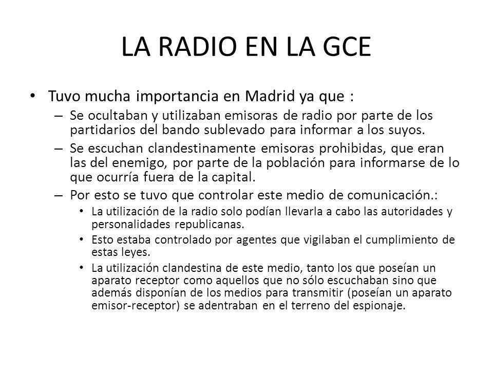 LA RADIO EN LA GCE Tuvo mucha importancia en Madrid ya que : – Se ocultaban y utilizaban emisoras de radio por parte de los partidarios del bando subl