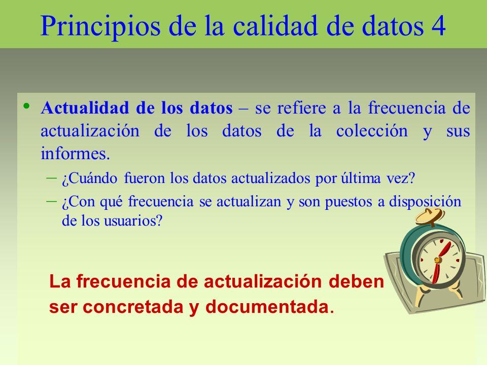 Principios de la calidad de datos 4 Actualidad de los datos – se refiere a la frecuencia de actualización de los datos de la colección y sus informes.