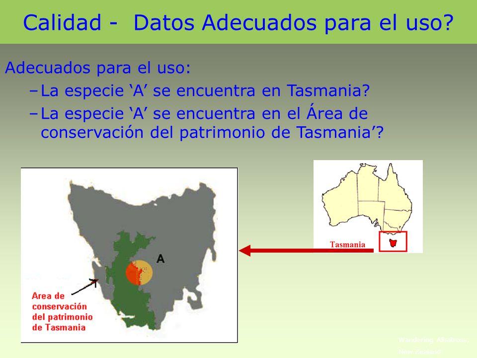 Calidad - Datos Adecuados para el uso? Adecuados para el uso: –La especie A se encuentra en Tasmania? –La especie A se encuentra en el Área de conserv
