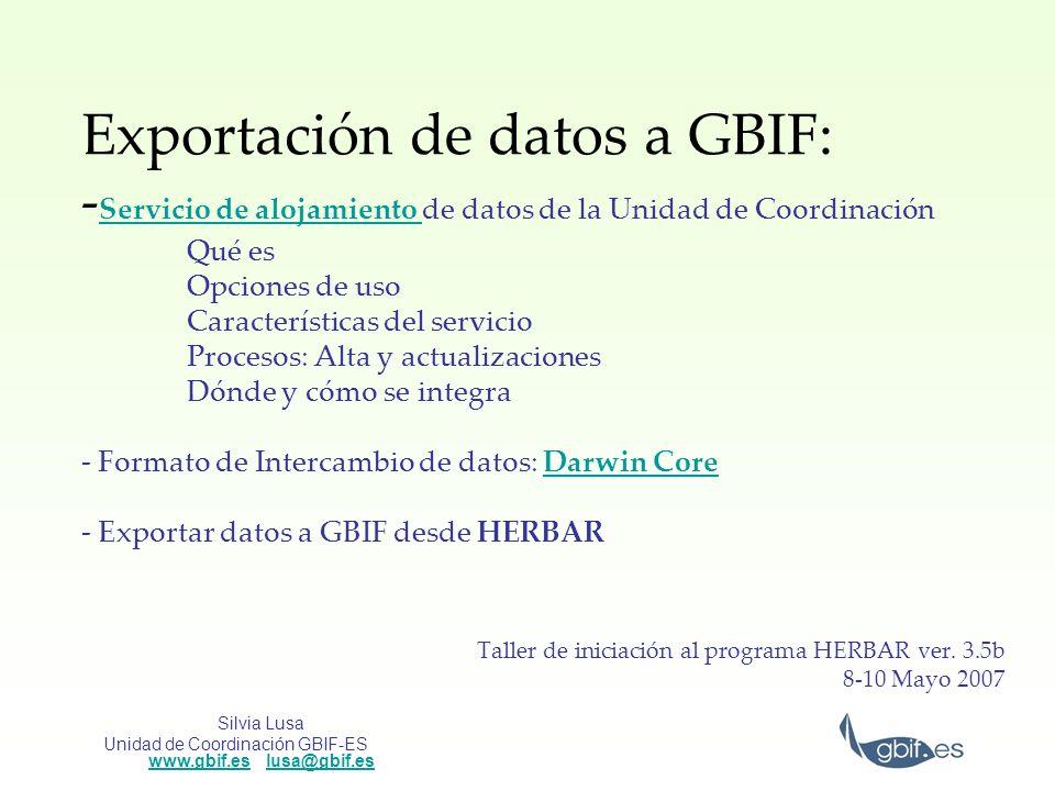 Silvia Lusa Unidad de Coordinación GBIF-ES www.gbif.es lusa@gbif.es www.gbif.eslusa@gbif.es Darwin Core 1.4 Core: – Elementos a nivel de registro: GlobalUniqueIdentifierGlobalUniqueIdentifier, DateLastModified, BasisOfRecord, InstitutionCode, CollectionCode, CatalogNumber, InformationWithheld, RemarksDateLastModifiedBasisOfRecordInstitutionCode CollectionCodeCatalogNumberInformationWithheldRemarks – Elementos taxonómicos: ScientificNameScientificName, HigherTaxon, Kingdom, Phylum, Class, Order, Family, Genus, SpecificEpithet, InfraspecificRank, InfraSpecificEpithet, AuthorYearOfScientificName, NomenclaturalCodeHigherTaxonKingdomPhylumClassOrderFamilyGenus SpecificEpithetInfraspecificRankInfraSpecificEpithet AuthorYearOfScientificNameNomenclaturalCode –Elementos de Identificación : IdentificationQualifer –Elementos referentes a la localidad y localización: HigherGeographyHigherGeography, Continent, WaterBody, IslandGroup, Island, Country, StateProvince, County, Locality, MinimumElevationInMeters, MaximumElevationInMeters, MinimumDepthInMeters, MaximumDepthInMetersContinentWaterBodyIslandGroupIslandCountry StateProvinceCountyLocalityMinimumElevationInMeters MaximumElevationInMetersMinimumDepthInMetersMaximumDepthInMeters –Elementos referentes al evento de recolección : CollectingMethodCollectingMethod, ValidDistributionFlag, EarliestDateCollected, LatestDateCollected, DayOfYear, CollectorValidDistributionFlagEarliestDateCollected LatestDateCollectedDayOfYearCollector –Elementos biológicos: SexSex, LifeStage, AttributesLifeStageAttributes –Elementos de referencia: ImageURLImageURL, RelatedInformationRelatedInformation