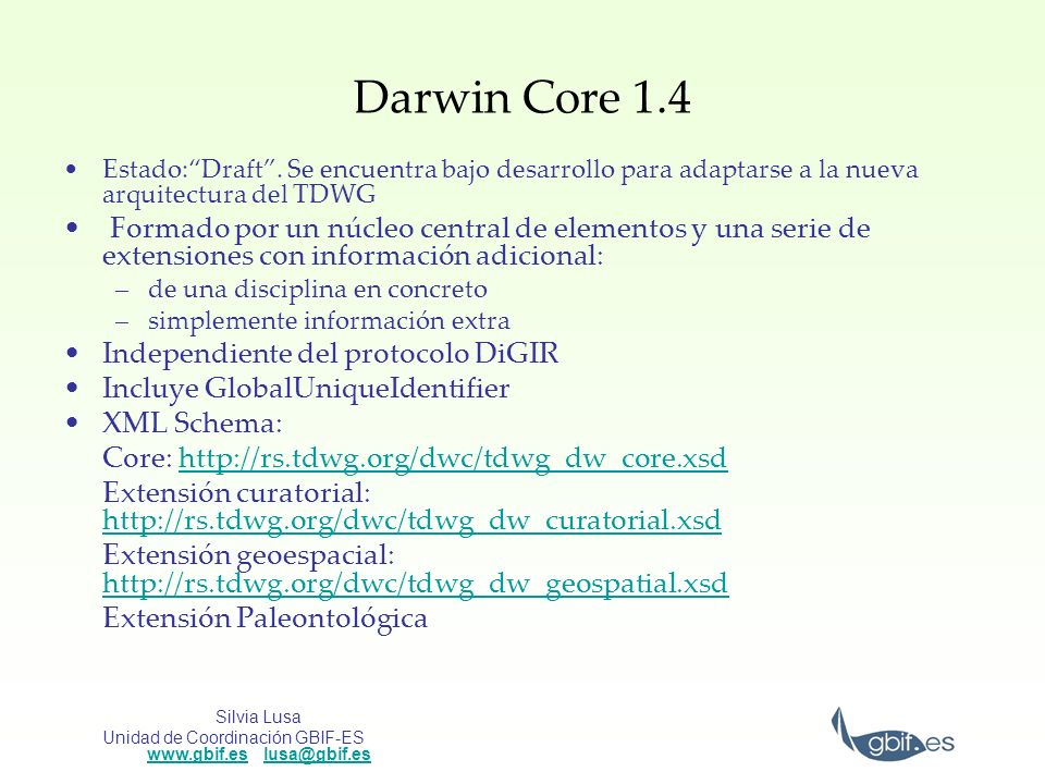 Silvia Lusa Unidad de Coordinación GBIF-ES www.gbif.es lusa@gbif.es www.gbif.eslusa@gbif.es Darwin Core 1.4 Estado:Draft. Se encuentra bajo desarrollo