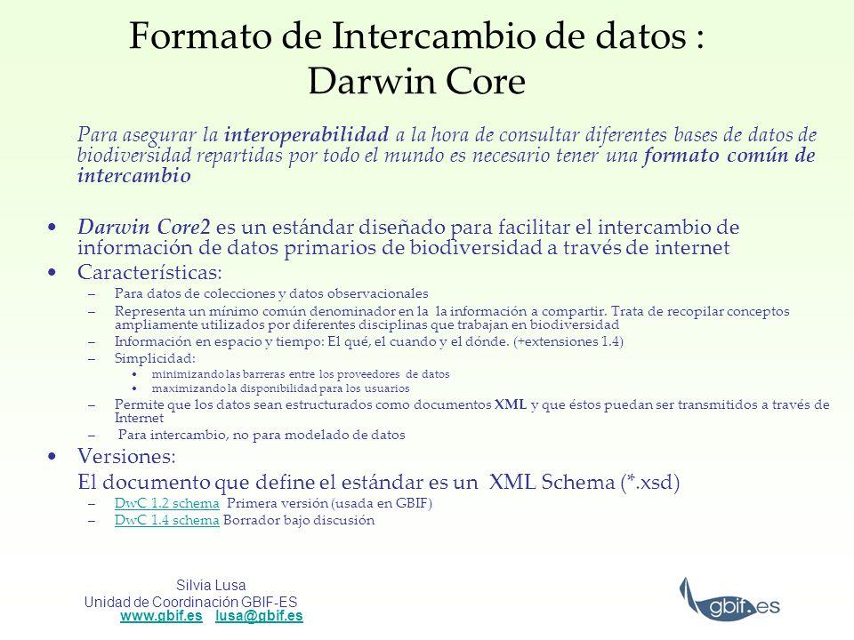 Silvia Lusa Unidad de Coordinación GBIF-ES www.gbif.es lusa@gbif.es www.gbif.eslusa@gbif.es Darwin Core 1.2 XML Schema: http://digir.net/schema/conceptual/darwin/2003/1.0/darwin2.xsdhttp://digir.net/schema/conceptual/darwin/2003/1.0/darwin2.xsd Versión no oficial en castellano: http://www.gbif.es/ficheros/DarwinCore2_esp.pdfhttp://www.gbif.es/ficheros/DarwinCore2_esp.pdf Contiene 48 elementos no jerarquizados de los cuales 5 campos son obligatorios Constituye el formato de intercambio utilizado por DiGIR Proveedores que utilizan esta versión a nivel mundial (fuente: http://bigdig.ecoforge.net/wiki/SchemaStatus) http://bigdig.ecoforge.net/wiki/SchemaStatus Estructurados en: –Identificación: ScientificName, Kingdom, Phylum, Class, Order, Family, Genus, Species, Subspecies, ScientificNameAuthor, IdentifiedBy, YearIdentified, MonthIdentified, DayIdentified, TypeStatus.