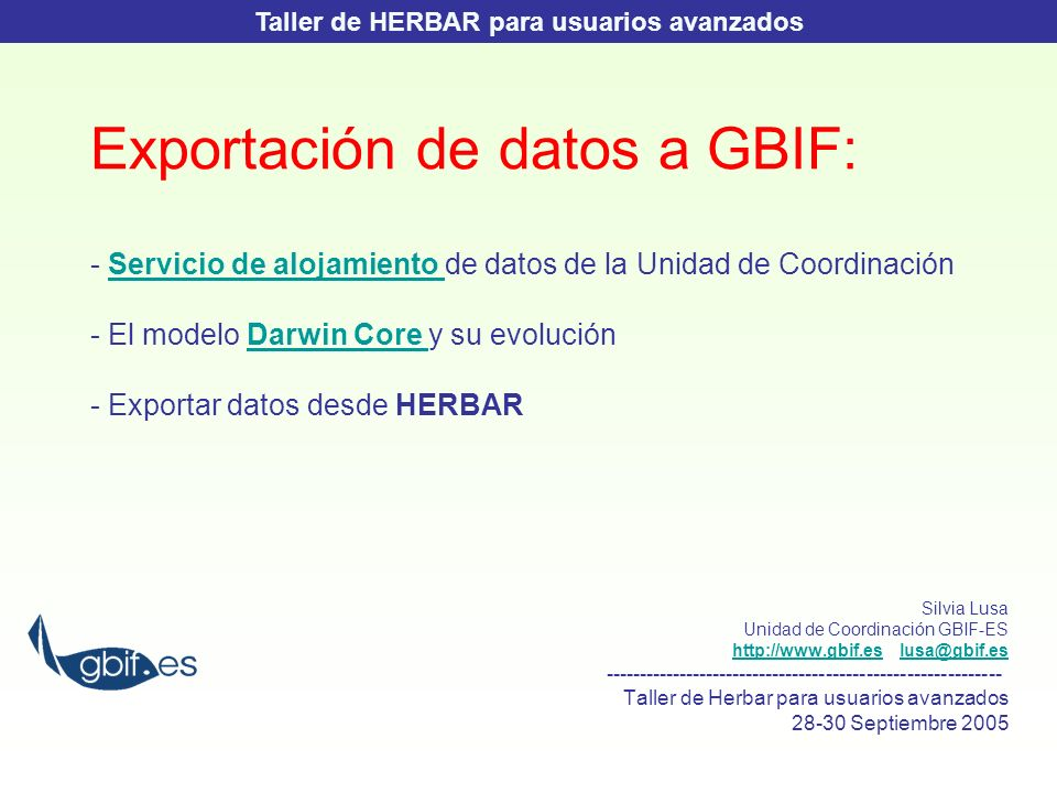 Exportación de datos a GBIF: - Servicio de alojamiento de datos de la Unidad de Coordinación - El modelo Darwin Core y su evolución - Exportar datos desde HERBARServicio de alojamiento Darwin Core Silvia Lusa Unidad de Coordinación GBIF-ES http://www.gbif.es lusa@gbif.eshttp://www.gbif.eslusa@gbif.es ----------------------------------------------------------- Taller de Herbar para usuarios avanzados 28-30 Septiembre 2005 Taller de HERBAR para usuarios avanzados